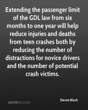 Steven Bloch  - Extending the passenger limit of the GDL law from six months to one year will help reduce injuries and deaths from teen crashes both by reducing the number of distractions for novice drivers and the number of potential crash victims.