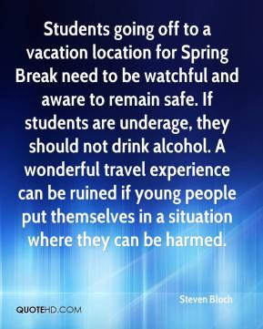 Steven Bloch  - Students going off to a vacation location for Spring Break need to be watchful and aware to remain safe. If students are underage, they should not drink alcohol. A wonderful travel experience can be ruined if young people put themselves in a situation where they can be harmed.
