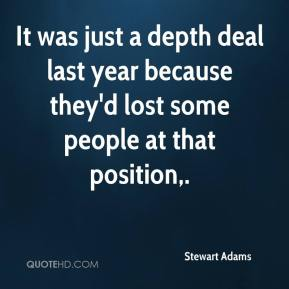 Stewart Adams  - It was just a depth deal last year because they'd lost some people at that position.