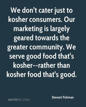 Stewart Fishman  - We don't cater just to kosher consumers. Our marketing is largely geared towards the greater community. We serve good food that's kosher--rather than kosher food that's good.