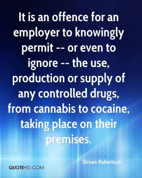 Struan Robertson  - It is an offence for an employer to knowingly permit -- or even to ignore -- the use, production or supply of any controlled drugs, from cannabis to cocaine, taking place on their premises.