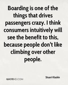 Stuart Klaskin  - Boarding is one of the things that drives passengers crazy. I think consumers intuitively will see the benefit to this, because people don't like climbing over other people.