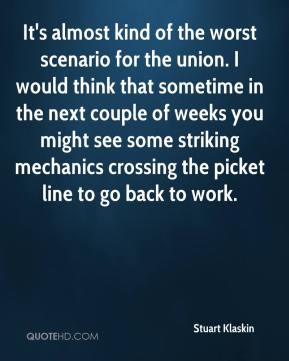 Stuart Klaskin  - It's almost kind of the worst scenario for the union. I would think that sometime in the next couple of weeks you might see some striking mechanics crossing the picket line to go back to work.