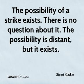 Stuart Klaskin  - The possibility of a strike exists. There is no question about it. The possibility is distant, but it exists.