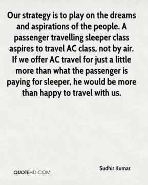 Our strategy is to play on the dreams and aspirations of the people. A passenger travelling sleeper class aspires to travel AC class, not by air. If we offer AC travel for just a little more than what the passenger is paying for sleeper, he would be more than happy to travel with us.