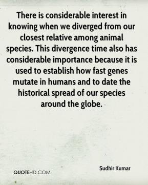 Sudhir Kumar  - There is considerable interest in knowing when we diverged from our closest relative among animal species. This divergence time also has considerable importance because it is used to establish how fast genes mutate in humans and to date the historical spread of our species around the globe.