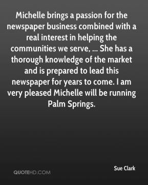 Sue Clark  - Michelle brings a passion for the newspaper business combined with a real interest in helping the communities we serve, ... She has a thorough knowledge of the market and is prepared to lead this newspaper for years to come. I am very pleased Michelle will be running Palm Springs.