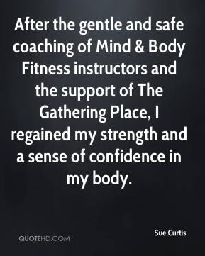Sue Curtis  - After the gentle and safe coaching of Mind & Body Fitness instructors and the support of The Gathering Place, I regained my strength and a sense of confidence in my body.