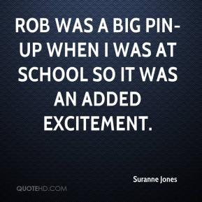 Suranne Jones  - Rob was a big pin-up when I was at school so it was an added excitement.
