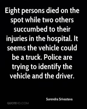 Eight persons died on the spot while two others succumbed to their injuries in the hospital. It seems the vehicle could be a truck. Police are trying to identify the vehicle and the driver.