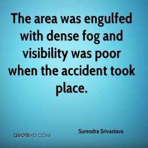 Surendra Srivastava  - The area was engulfed with dense fog and visibility was poor when the accident took place.