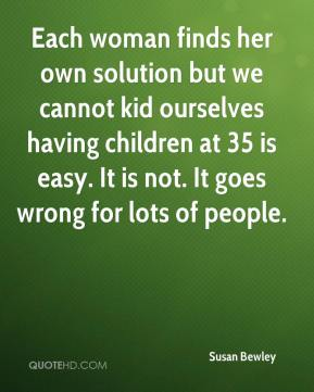 Susan Bewley  - Each woman finds her own solution but we cannot kid ourselves having children at 35 is easy. It is not. It goes wrong for lots of people.
