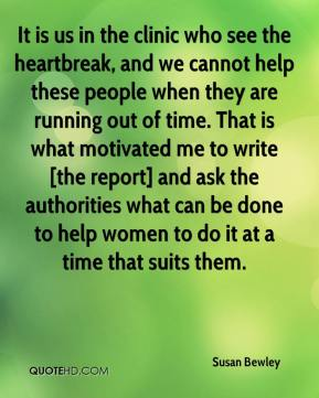 Susan Bewley  - It is us in the clinic who see the heartbreak, and we cannot help these people when they are running out of time. That is what motivated me to write [the report] and ask the authorities what can be done to help women to do it at a time that suits them.