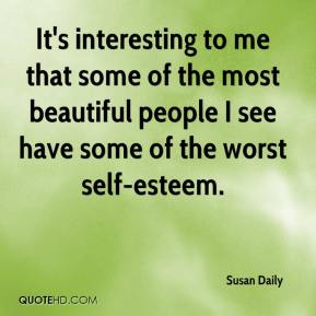 Susan Daily  - It's interesting to me that some of the most beautiful people I see have some of the worst self-esteem.