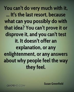 Susan Greenfield  - You can't do very much with it, ... It's the last resort, because what can you possibly do with that idea? You can't prove it or disprove it, and you can't test it. It doesn't offer an explanation, or any enlightenment, or any answers about why people feel the way they feel.