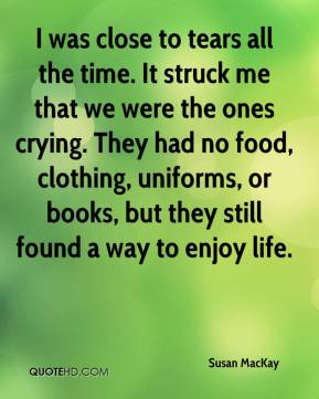 Susan MacKay  - I was close to tears all the time. It struck me that we were the ones crying. They had no food, clothing, uniforms, or books, but they still found a way to enjoy life.