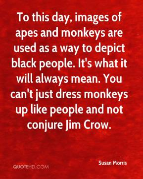 Susan Morris  - To this day, images of apes and monkeys are used as a way to depict black people. It's what it will always mean. You can't just dress monkeys up like people and not conjure Jim Crow.