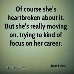 Susan Schulz  - Of course she's heartbroken about it. But she's really moving on, trying to kind of focus on her career.