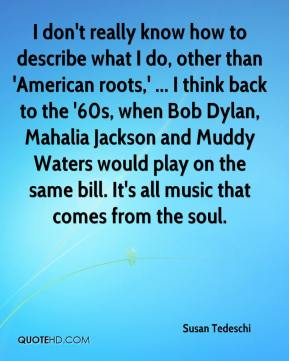 I don't really know how to describe what I do, other than 'American roots,' ... I think back to the '60s, when Bob Dylan, Mahalia Jackson and Muddy Waters would play on the same bill. It's all music that comes from the soul.
