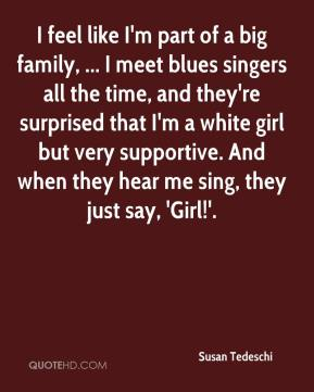 I feel like I'm part of a big family, ... I meet blues singers all the time, and they're surprised that I'm a white girl but very supportive. And when they hear me sing, they just say, 'Girl!'.