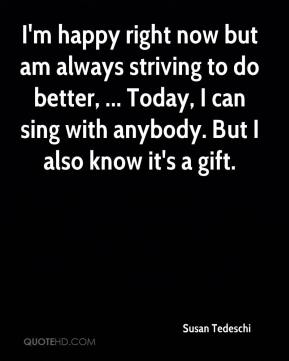 I'm happy right now but am always striving to do better, ... Today, I can sing with anybody. But I also know it's a gift.