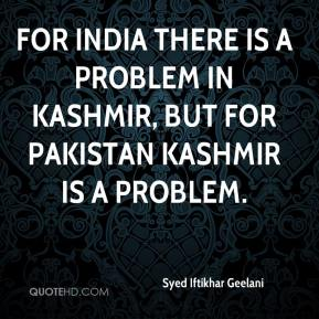 Syed Iftikhar Geelani  - For India there is a problem in Kashmir, but for Pakistan Kashmir is a problem.