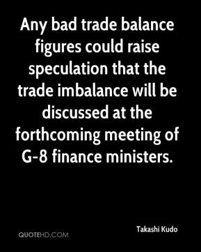 Takashi Kudo  - Any bad trade balance figures could raise speculation that the trade imbalance will be discussed at the forthcoming meeting of G-8 finance ministers.