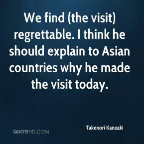 Takenori Kanzaki  - We find (the visit) regrettable. I think he should explain to Asian countries why he made the visit today.