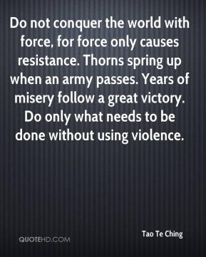 Do not conquer the world with force, for force only causes resistance. Thorns spring up when an army passes. Years of misery follow a great victory. Do only what needs to be done without using violence.