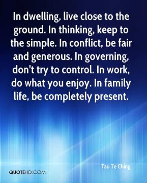 In dwelling, live close to the ground. In thinking, keep to the simple. In conflict, be fair and generous. In governing, don't try to control. In work, do what you enjoy. In family life, be completely present.