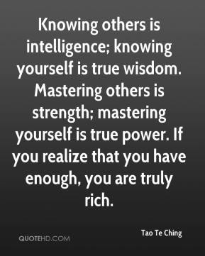 Tao Te Ching  - Knowing others is intelligence; knowing yourself is true wisdom. Mastering others is strength; mastering yourself is true power. If you realize that you have enough, you are truly rich.