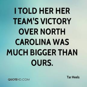 Tar Heels  - I told her her team's victory over North Carolina was much bigger than ours.
