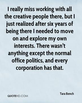 Tara Bench  - I really miss working with all the creative people there, but I just realized after six years of being there I needed to move on and explore my own interests. There wasn't anything except the normal office politics, and every corporation has that.