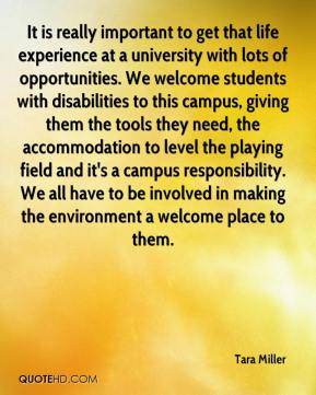 Tara Miller  - It is really important to get that life experience at a university with lots of opportunities. We welcome students with disabilities to this campus, giving them the tools they need, the accommodation to level the playing field and it's a campus responsibility. We all have to be involved in making the environment a welcome place to them.