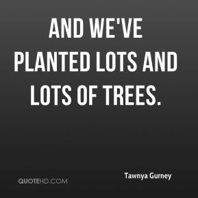 Tawnya Gurney  - And we've planted lots and lots of trees.