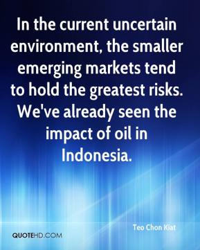 Teo Chon Kiat  - In the current uncertain environment, the smaller emerging markets tend to hold the greatest risks. We've already seen the impact of oil in Indonesia.