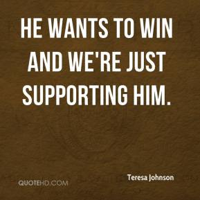 Teresa Johnson  - He wants to win and we're just supporting him.