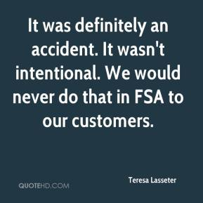 Teresa Lasseter  - It was definitely an accident. It wasn't intentional. We would never do that in FSA to our customers.
