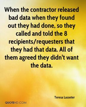 Teresa Lasseter  - When the contractor released bad data when they found out they had done, so they called and told the 8 recipients/requesters that they had that data. All of them agreed they didn't want the data.