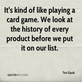 Teri Gault  - It's kind of like playing a card game. We look at the history of every product before we put it on our list.
