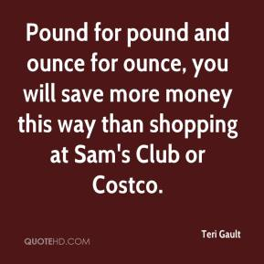 Teri Gault  - Pound for pound and ounce for ounce, you will save more money this way than shopping at Sam's Club or Costco.
