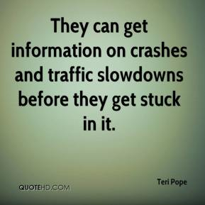 Teri Pope  - They can get information on crashes and traffic slowdowns before they get stuck in it.