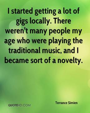 Terrance Simien  - I started getting a lot of gigs locally. There weren't many people my age who were playing the traditional music, and I became sort of a novelty.
