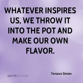 Terrance Simien  - Whatever inspires us, we throw it into the pot and make our own flavor.