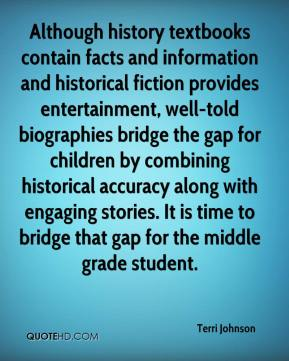 Terri Johnson  - Although history textbooks contain facts and information and historical fiction provides entertainment, well-told biographies bridge the gap for children by combining historical accuracy along with engaging stories. It is time to bridge that gap for the middle grade student.
