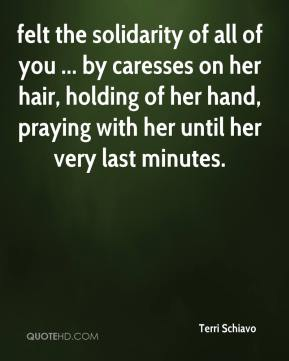 Terri Schiavo  - felt the solidarity of all of you ... by caresses on her hair, holding of her hand, praying with her until her very last minutes.