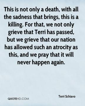Terri Schiavo  - This is not only a death, with all the sadness that brings, this is a killing. For that, we not only grieve that Terri has passed, but we grieve that our nation has allowed such an atrocity as this, and we pray that it will never happen again.