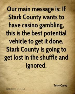 Terry Casey  - Our main message is: If Stark County wants to have casino gambling, this is the best potential vehicle to get it done, Stark County is going to get lost in the shuffle and ignored.