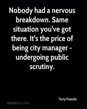 Terry Francke  - Nobody had a nervous breakdown. Same situation you've got there. It's the price of being city manager - undergoing public scrutiny.