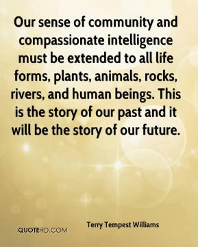 Terry Tempest Williams  - Our sense of community and compassionate intelligence must be extended to all life forms, plants, animals, rocks, rivers, and human beings. This is the story of our past and it will be the story of our future.
